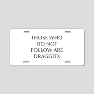 THOSE WHO DO NOT FOLLOW ARE DRAGGED Aluminum Licen