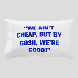 WE AIN T CHEAP BUT BY GOSH WE RE GOOD Pillow Case