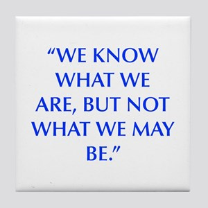 WE KNOW WHAT WE ARE BUT NOT WHAT WE MAY BE Tile Co