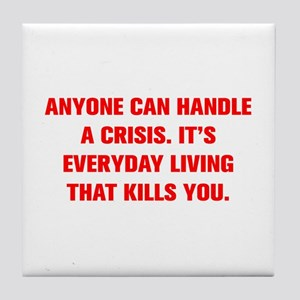 ANYONE CAN HANDLE A CRISIS IT S EVERYDAY LIVING TH