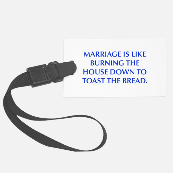 MARRIAGE IS LIKE BURNING THE HOUSE DOWN TO TOAST T