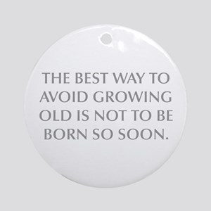 THE BEST WAY TO AVOID GROWING OLD IS NOT TO BE BOR