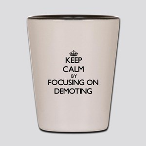 Keep Calm by focusing on Demoting Shot Glass