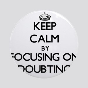 Keep Calm by focusing on Doubting Ornament (Round)