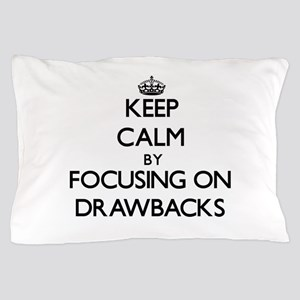 Keep Calm by focusing on Drawbacks Pillow Case