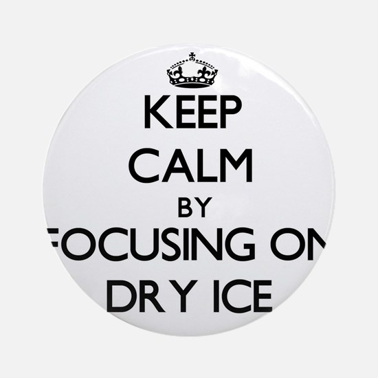 Keep Calm by focusing on Dry Ice Ornament (Round)