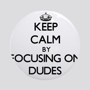 Keep Calm by focusing on Dudes Ornament (Round)