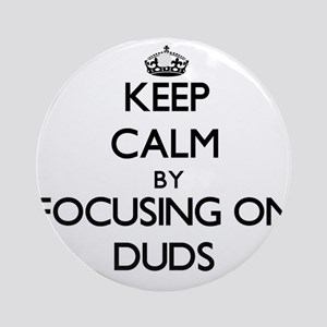 Keep Calm by focusing on Duds Ornament (Round)