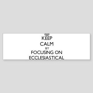 Keep Calm by focusing on ECCLESIAST Bumper Sticker
