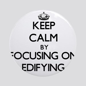 Keep Calm by focusing on EDIFYING Ornament (Round)