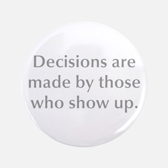 """Decisions are made by those who show up 3.5"""" Butto"""