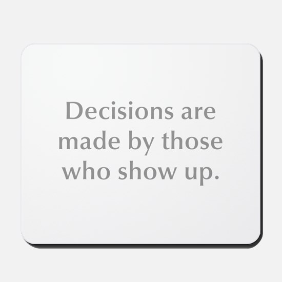 Decisions are made by those who show up Mousepad