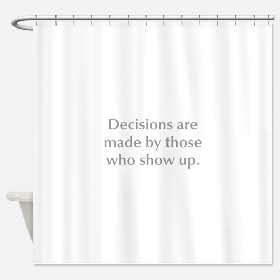 Decisions are made by those who show up Shower Cur