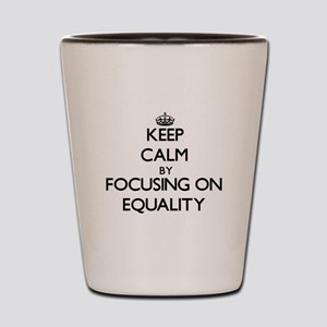 Keep Calm by focusing on EQUALITY Shot Glass
