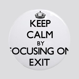 Keep Calm by focusing on Exit Ornament (Round)