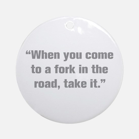 When you come to a fork in the road take it Orname