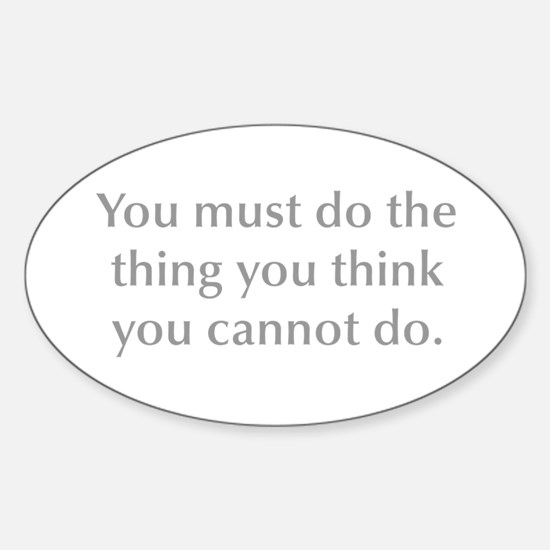 You must do the thing you think you cannot do Stic