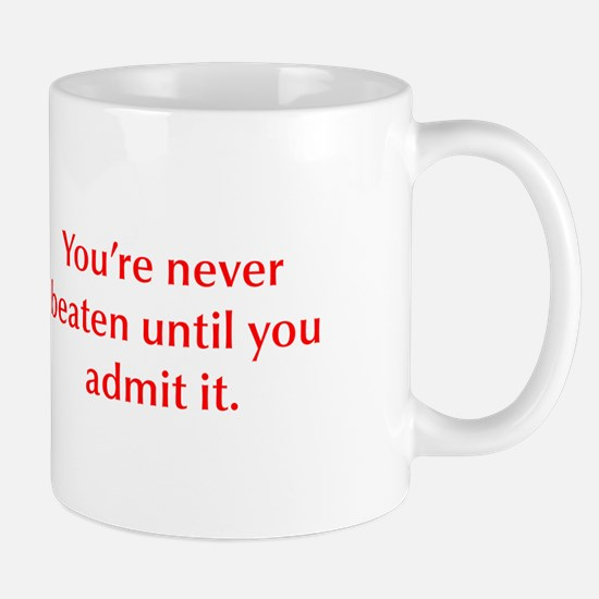 You re never beaten until you admit it Mugs