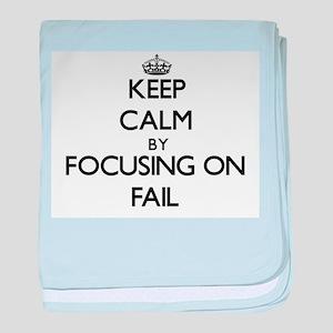 Keep Calm by focusing on Fail baby blanket