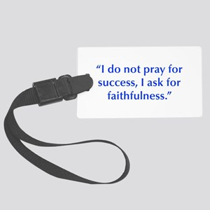 I do not pray for success I ask for faithfulness L