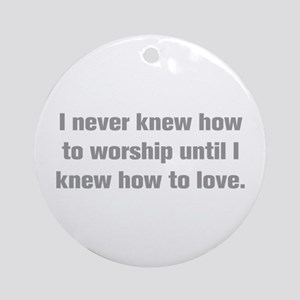 I never knew how to worship until I knew how to lo