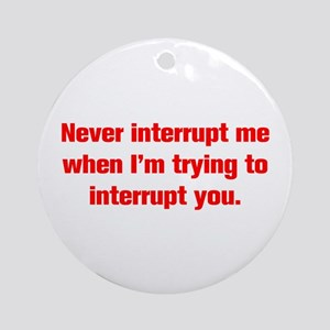 Never interrupt me when I m trying to interrupt yo