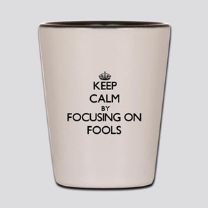 Keep Calm by focusing on Fools Shot Glass