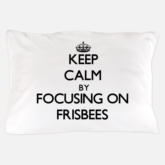 Keep Calm by focusing on Frisbees Pillow Case