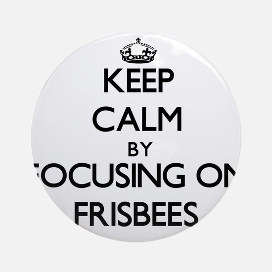 Keep Calm by focusing on Frisbees Ornament (Round)