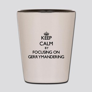 Keep Calm by focusing on Gerrymandering Shot Glass