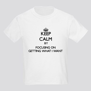 Keep Calm by focusing on Getting What I Wa T-Shirt