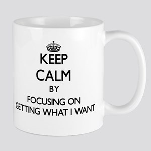 Keep Calm by focusing on Getting What I Want Mugs