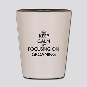 Keep Calm by focusing on Groaning Shot Glass