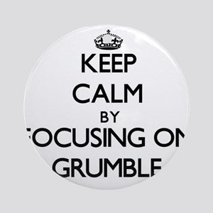 Keep Calm by focusing on Grumble Ornament (Round)