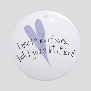 I Need Care/ Give A Lot of Love Ornament (Round)