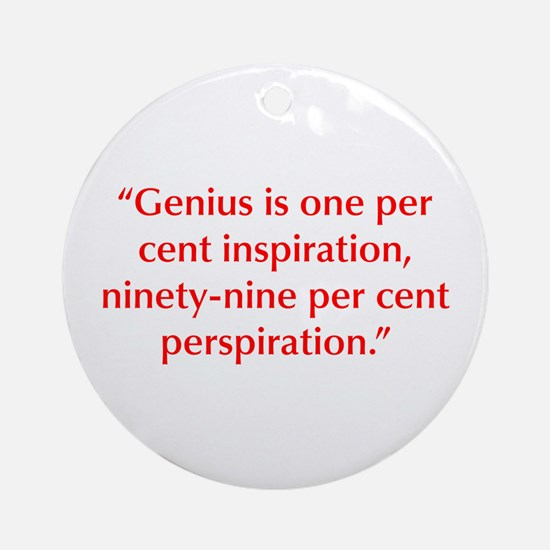 Genius is one per cent inspiration ninety nine per