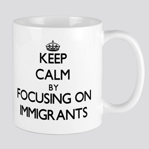 Keep Calm by focusing on Immigrants Mugs