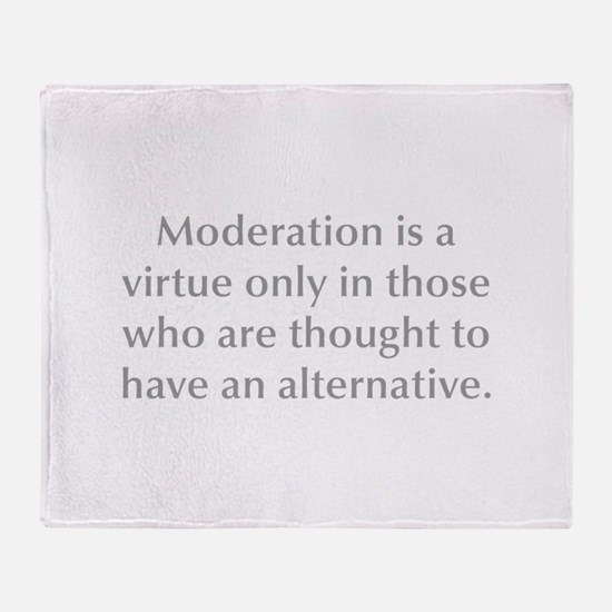 Moderation is a virtue only in those who are thoug