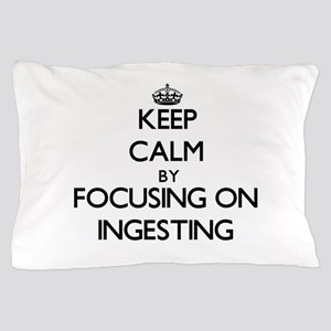 Keep Calm by focusing on Ingesting Pillow Case