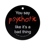 You say Psychotic Ornament (Round)