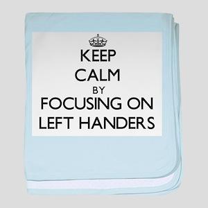 Keep Calm by focusing on Left Handers baby blanket