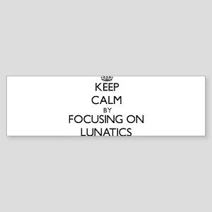 Keep Calm by focusing on Lunatics Bumper Sticker