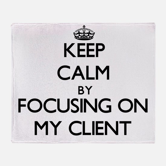 Keep Calm by focusing on My Client Throw Blanket