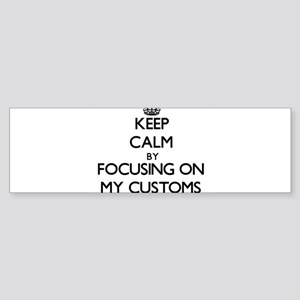 Keep Calm by focusing on My Customs Bumper Sticker