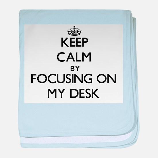 Keep Calm by focusing on My Desk baby blanket