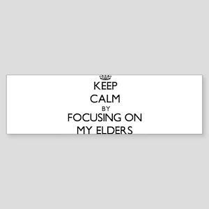 Keep Calm by focusing on MY ELDERS Bumper Sticker