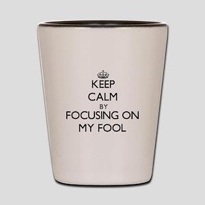 Keep Calm by focusing on My Fool Shot Glass
