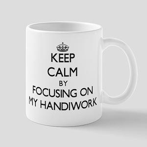 Keep Calm by focusing on My Handiwork Mugs