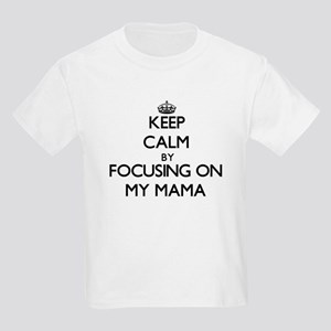 Keep Calm by focusing on My Mama T-Shirt