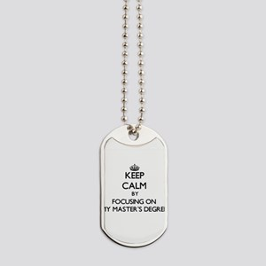 Keep Calm by focusing on My Master'S Degr Dog Tags